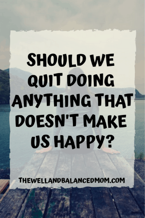 should we quit doing anything that doesn't make us happy_