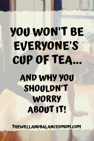 you won't be everyone's cup of tea