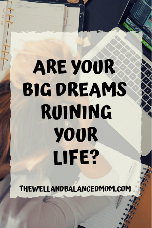 are your big dreams ruining your life